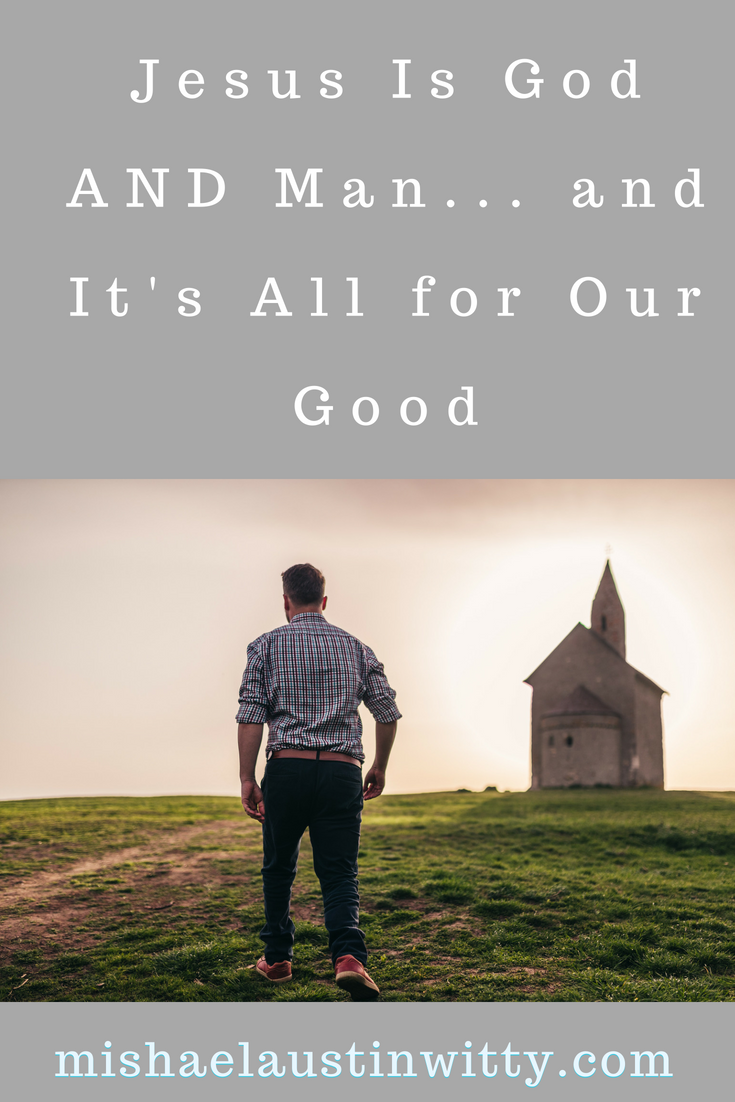 Jesus Is God AND Man...and It's All for Our Good